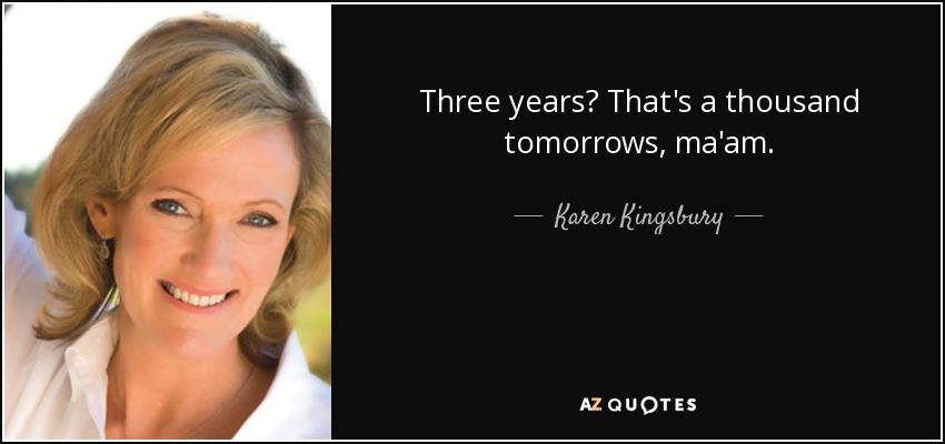 Three years? That's a thousand tomorrows, ma'am. - Karen Kingsbury