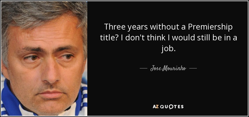 Three years without a Premiership title? I don't think I would still be in a job. - Jose Mourinho