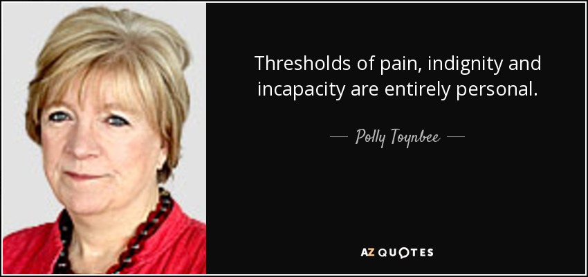 Thresholds of pain, indignity and incapacity are entirely personal. - Polly Toynbee
