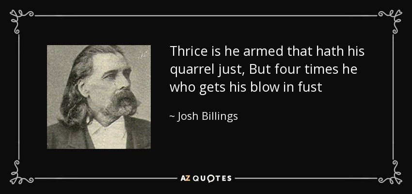 Thrice is he armed that hath his quarrel just, But four times he who gets his blow in fust - Josh Billings