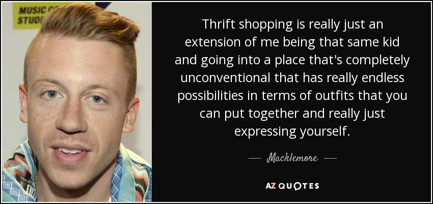 Thrift shopping is really just an extension of me being that same kid and going into a place that's completely unconventional that has really endless possibilities in terms of outfits that you can put together and really just expressing yourself. - Macklemore