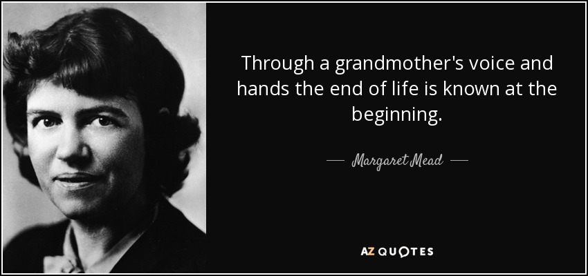 Through a grandmother's voice and hands the end of life is known at the beginning. - Margaret Mead
