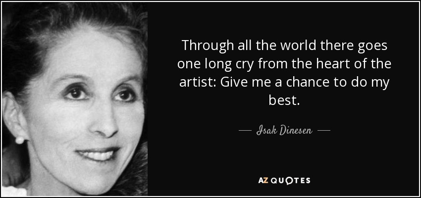 Through all the world there goes one long cry from the heart of the artist: Give me a chance to do my best. - Isak Dinesen