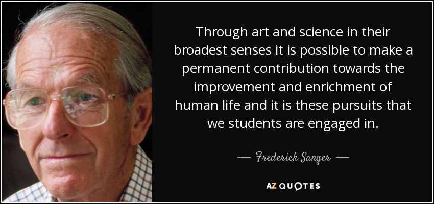 Through art and science in their broadest senses it is possible to make a permanent contribution towards the improvement and enrichment of human life and it is these pursuits that we students are engaged in. - Frederick Sanger