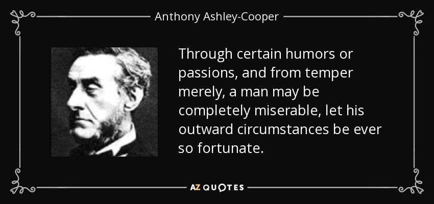 Through certain humors or passions, and from temper merely, a man may be completely miserable, let his outward circumstances be ever so fortunate. - Anthony Ashley-Cooper, 7th Earl of Shaftesbury