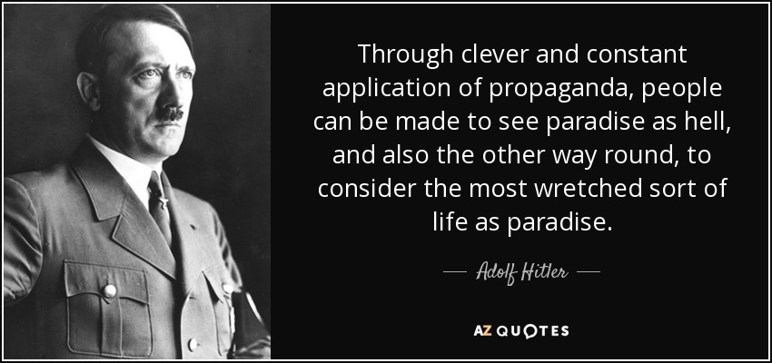 Through clever and constant application of propaganda, people can be made to see paradise as hell, and also the other way round, to consider the most wretched sort of life as paradise. - Adolf Hitler
