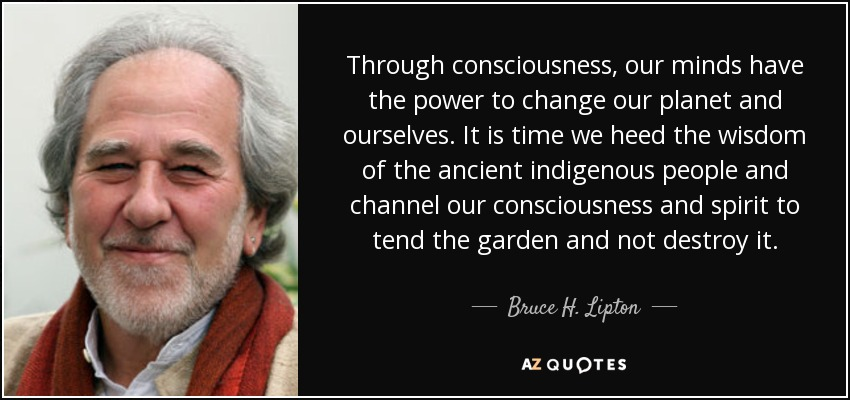 Through consciousness, our minds have the power to change our planet and ourselves. It is time we heed the wisdom of the ancient indigenous people and channel our consciousness and spirit to tend the garden and not destroy it. - Bruce H. Lipton