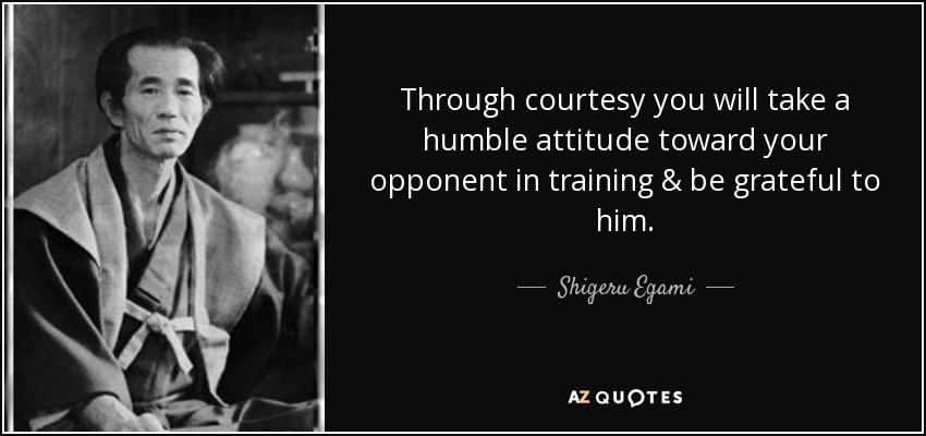 Through courtesy you will take a humble attitude toward your opponent in training & be grateful to him. - Shigeru Egami