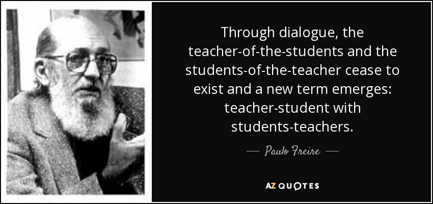 Through dialogue, the teacher-of-the-students and the students-of-the-teacher cease to exist and a new term emerges: teacher-student with students-teachers. - Paulo Freire