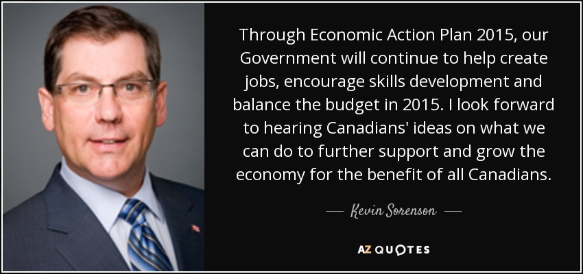 Through Economic Action Plan 2015, our Government will continue to help create jobs, encourage skills development and balance the budget in 2015. I look forward to hearing Canadians' ideas on what we can do to further support and grow the economy for the benefit of all Canadians. - Kevin Sorenson