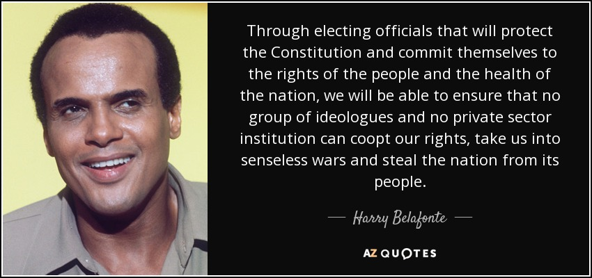 Through electing officials that will protect the Constitution and commit themselves to the rights of the people and the health of the nation, we will be able to ensure that no group of ideologues and no private sector institution can coopt our rights, take us into senseless wars and steal the nation from its people. - Harry Belafonte