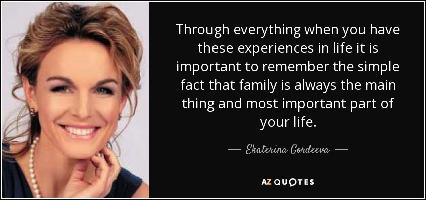 Through everything when you have these experiences in life it is important to remember the simple fact that family is always the main thing and most important part of your life. - Ekaterina Gordeeva