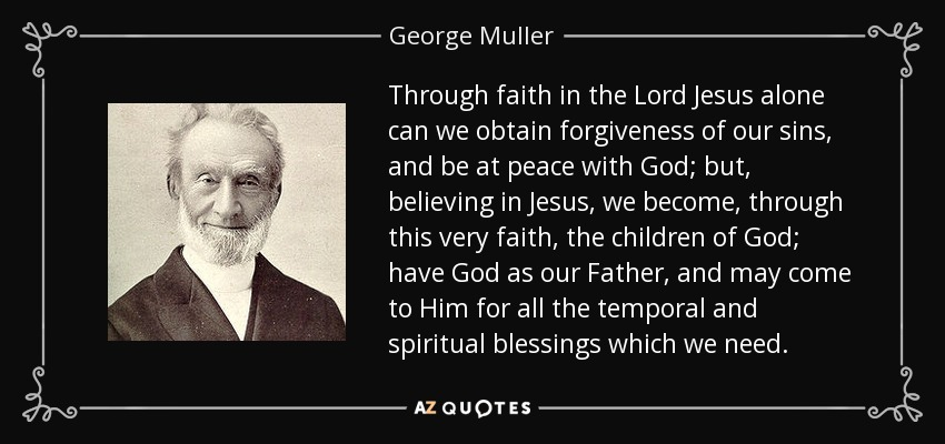 Through faith in the Lord Jesus alone can we obtain forgiveness of our sins, and be at peace with God; but, believing in Jesus, we become, through this very faith, the children of God; have God as our Father, and may come to Him for all the temporal and spiritual blessings which we need. - George Muller