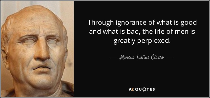 Through ignorance of what is good and what is bad, the life of men is greatly perplexed. - Marcus Tullius Cicero