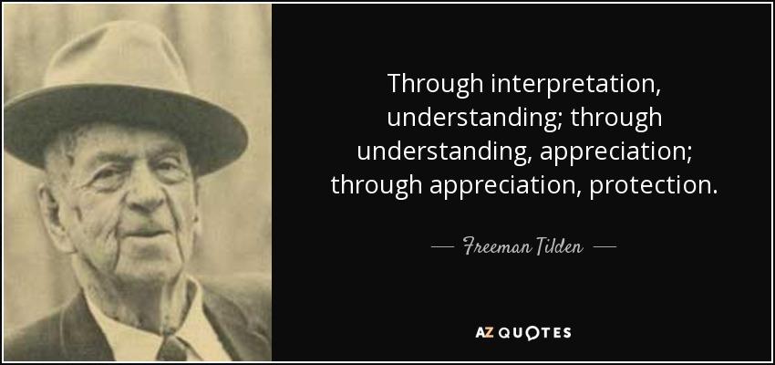 Through interpretation, understanding; through understanding, appreciation; through appreciation, protection. - Freeman Tilden