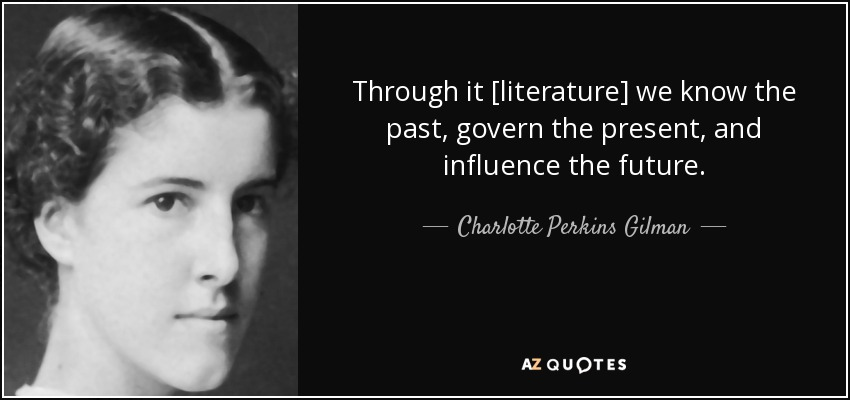 Through it [literature] we know the past, govern the present, and influence the future. - Charlotte Perkins Gilman