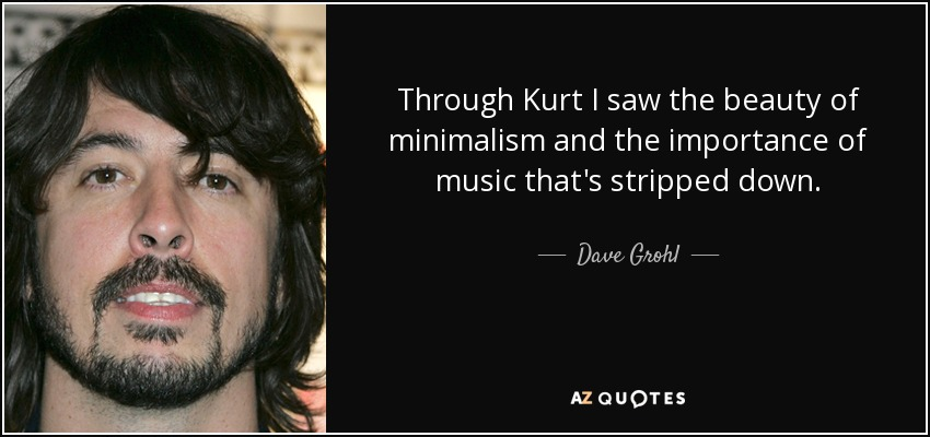 Through Kurt I saw the beauty of minimalism and the importance of music that's stripped down. - Dave Grohl