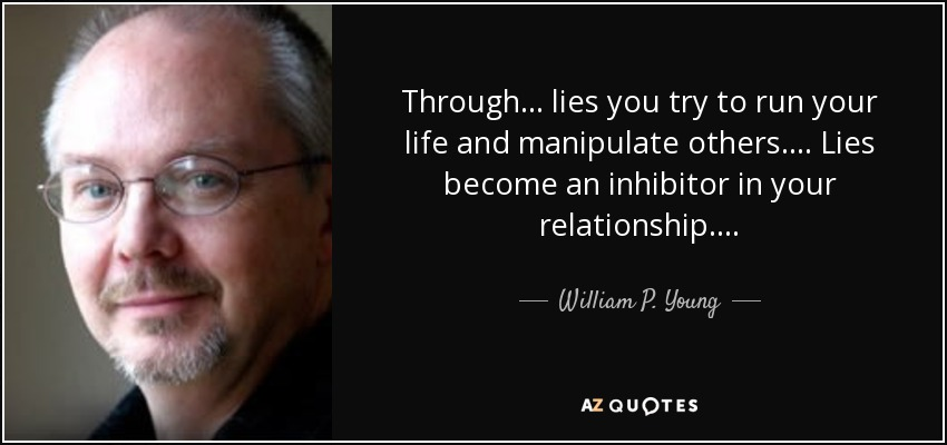 Through . . . lies you try to run your life and manipulate others. . . . Lies become an inhibitor in your relationship . . . . - William P. Young