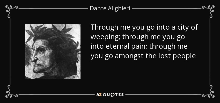 Through me you go into a city of weeping; through me you go into eternal pain; through me you go amongst the lost people - Dante Alighieri