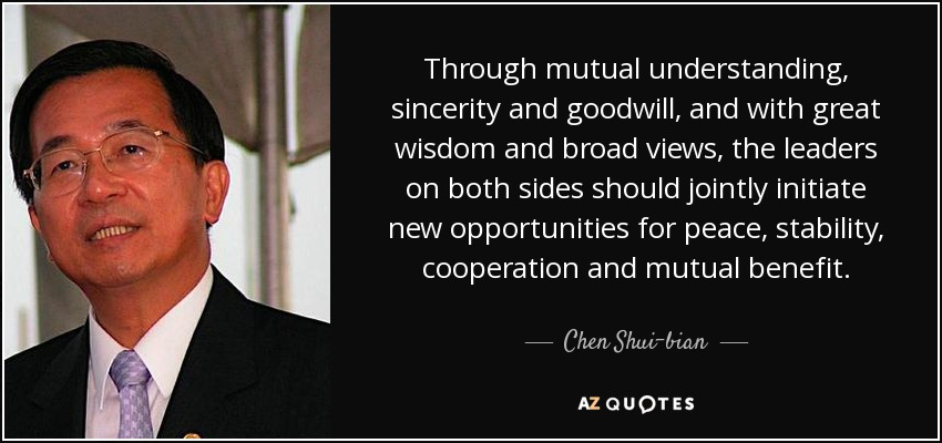 Through mutual understanding, sincerity and goodwill, and with great wisdom and broad views, the leaders on both sides should jointly initiate new opportunities for peace, stability, cooperation and mutual benefit. - Chen Shui-bian