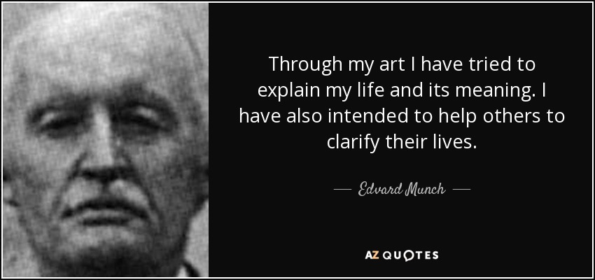 Through my art I have tried to explain my life and its meaning. I have also intended to help others to clarify their lives. - Edvard Munch