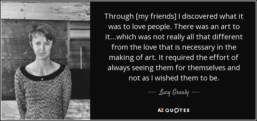 Through [my friends] I discovered what it was to love people. There was an art to it...which was not really all that different from the love that is necessary in the making of art. It required the effort of always seeing them for themselves and not as I wished them to be. - Lucy Grealy