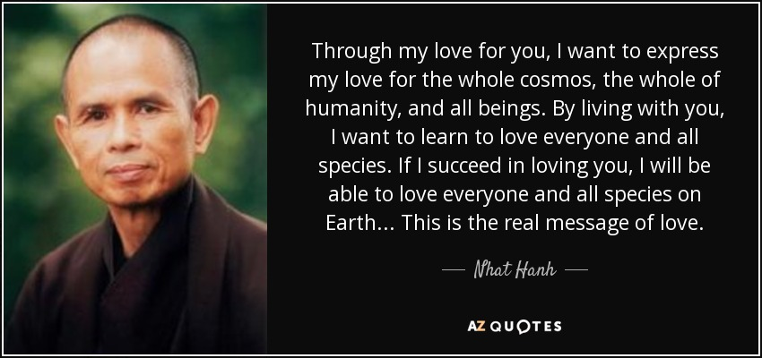 Through my love for you, I want to express my love for the whole cosmos, the whole of humanity, and all beings. By living with you, I want to learn to love everyone and all species. If I succeed in loving you, I will be able to love everyone and all species on Earth... This is the real message of love. - Nhat Hanh