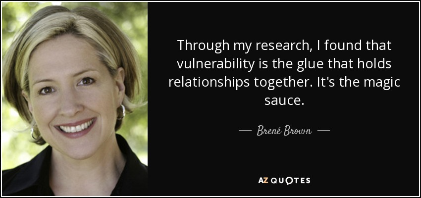 Through my research, I found that vulnerability is the glue that holds relationships together. It's the magic sauce. - Brené Brown