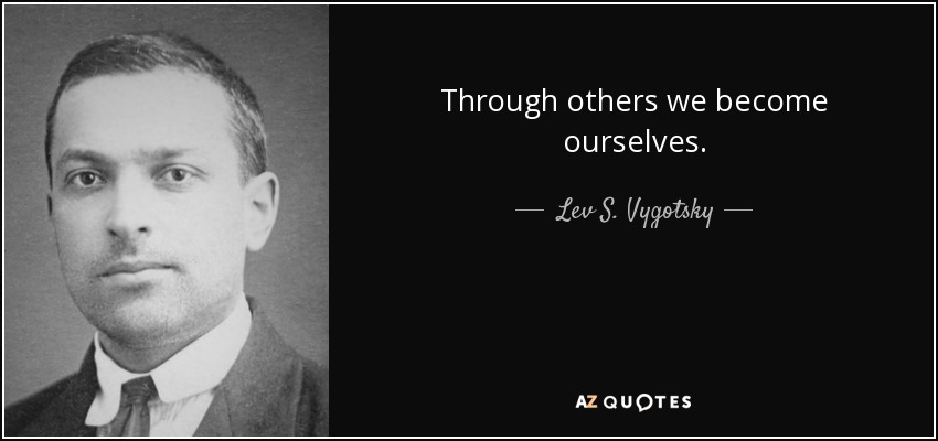 Through others we become ourselves. - Lev S. Vygotsky