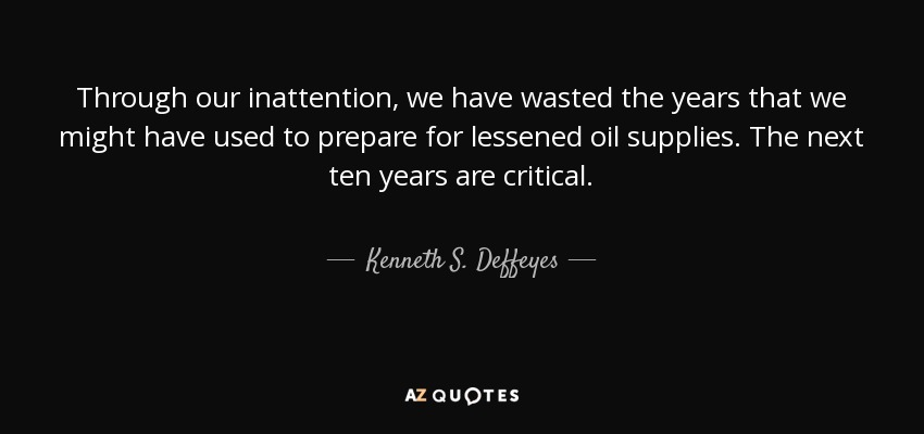 Through our inattention, we have wasted the years that we might have used to prepare for lessened oil supplies. The next ten years are critical. - Kenneth S. Deffeyes