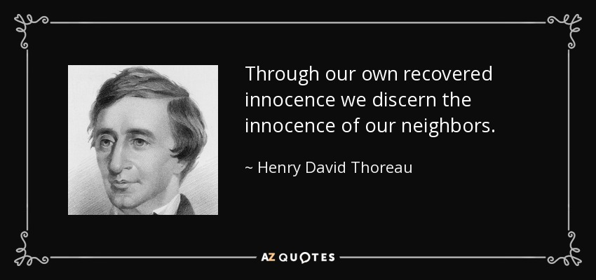 Through our own recovered innocence we discern the innocence of our neighbors. - Henry David Thoreau