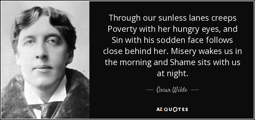 Through our sunless lanes creeps Poverty with her hungry eyes, and Sin with his sodden face follows close behind her. Misery wakes us in the morning and Shame sits with us at night. - Oscar Wilde