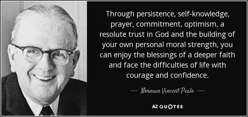 Through persistence, self-knowledge, prayer, commitment, optimism, a resolute trust in God and the building of your own personal moral strength, you can enjoy the blessings of a deeper faith and face the difficulties of life with courage and confidence. - Norman Vincent Peale