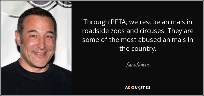Through PETA, we rescue animals in roadside zoos and circuses. They are some of the most abused animals in the country. - Sam Simon