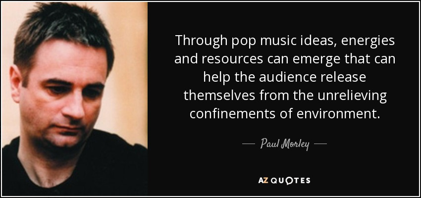 Through pop music ideas, energies and resources can emerge that can help the audience release themselves from the unrelieving confinements of environment. - Paul Morley