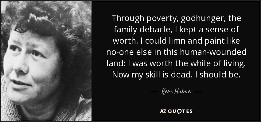 Through poverty, godhunger, the family debacle, I kept a sense of worth. I could limn and paint like no-one else in this human-wounded land: I was worth the while of living. Now my skill is dead. I should be. - Keri Hulme