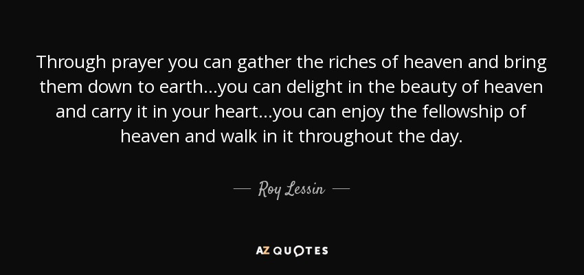 Through prayer you can gather the riches of heaven and bring them down to earth...you can delight in the beauty of heaven and carry it in your heart...you can enjoy the fellowship of heaven and walk in it throughout the day. - Roy Lessin