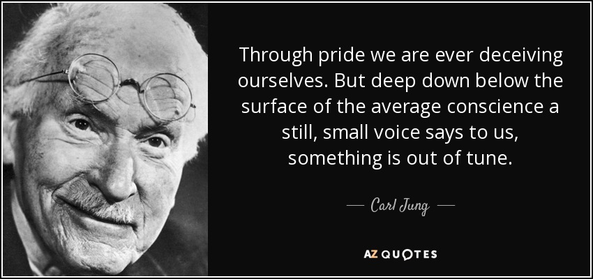 Through pride we are ever deceiving ourselves. But deep down below the surface of the average conscience a still, small voice says to us, something is out of tune. - Carl Jung