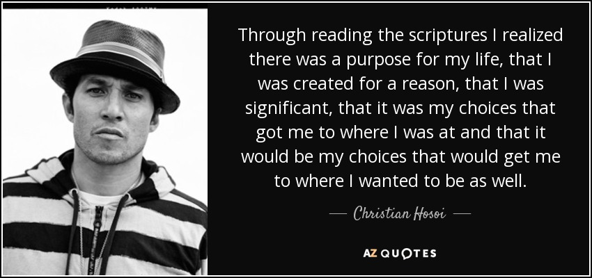 Through reading the scriptures I realized there was a purpose for my life, that I was created for a reason, that I was significant, that it was my choices that got me to where I was at and that it would be my choices that would get me to where I wanted to be as well. - Christian Hosoi