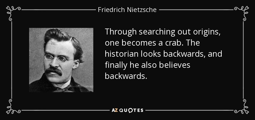 Through searching out origins, one becomes a crab. The historian looks backwards, and finally he also believes backwards. - Friedrich Nietzsche