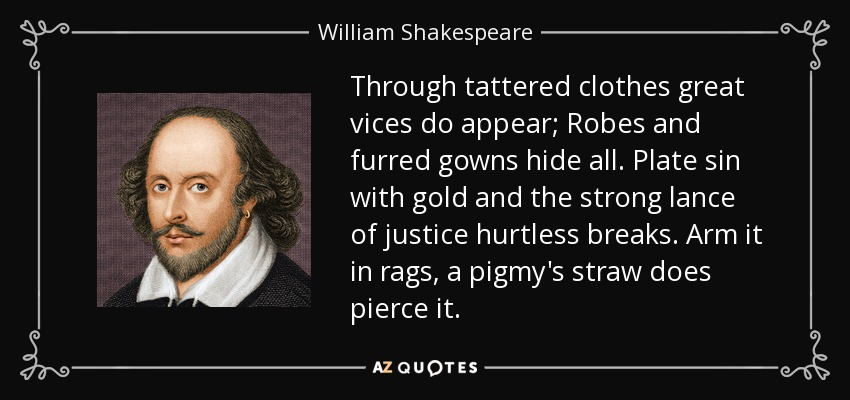 Through tattered clothes great vices do appear; Robes and furred gowns hide all. Plate sin with gold and the strong lance of justice hurtless breaks. Arm it in rags, a pigmy's straw does pierce it. - William Shakespeare
