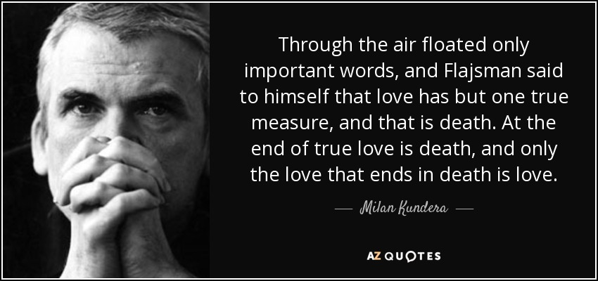 Through the air floated only important words, and Flajsman said to himself that love has but one true measure, and that is death. At the end of true love is death, and only the love that ends in death is love. - Milan Kundera