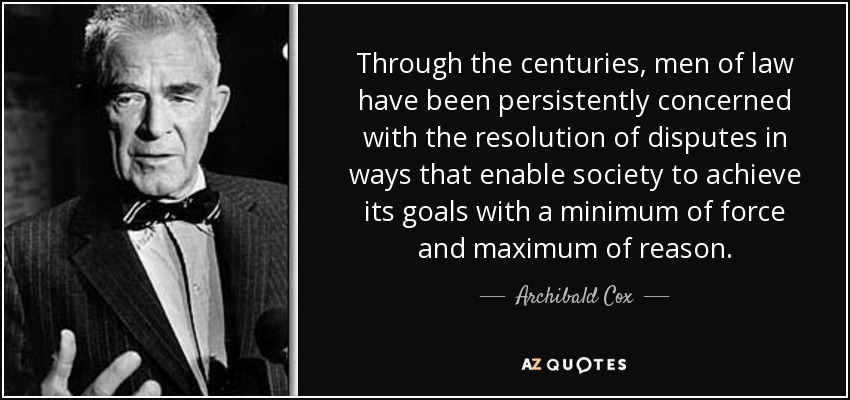 Through the centuries, men of law have been persistently concerned with the resolution of disputes in ways that enable society to achieve its goals with a minimum of force and maximum of reason. - Archibald Cox