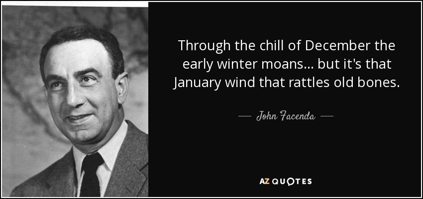 Through the chill of December the early winter moans... but it's that January wind that rattles old bones. - John Facenda