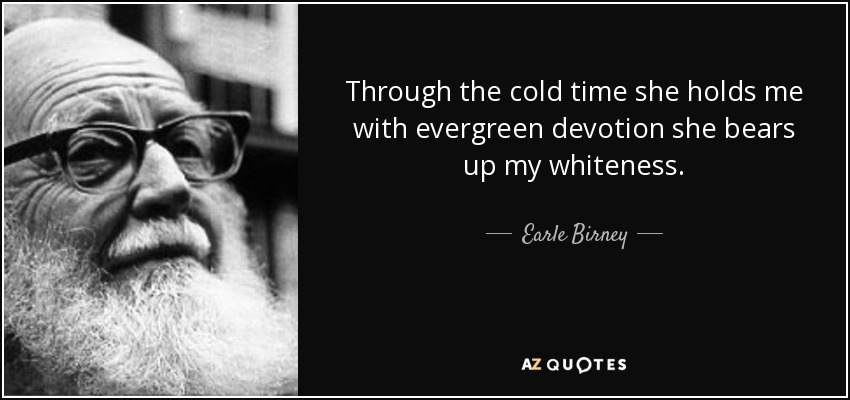 Through the cold time she holds me with evergreen devotion she bears up my whiteness. - Earle Birney
