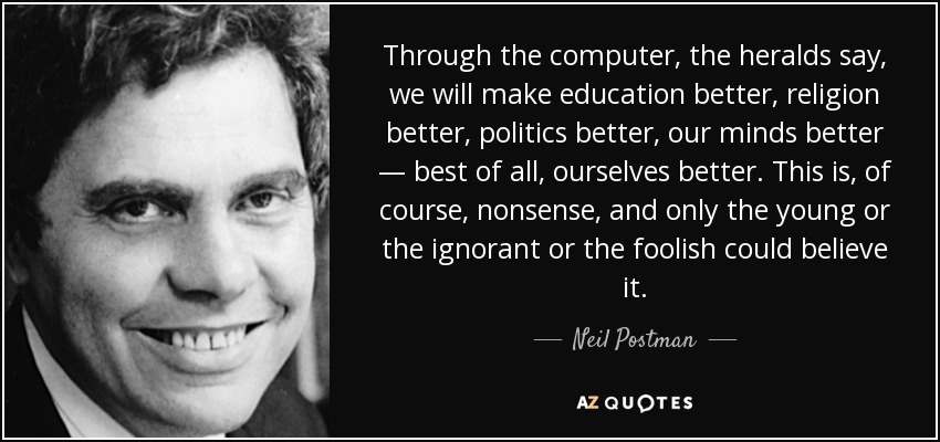 Through the computer, the heralds say, we will make education better, religion better, politics better, our minds better — best of all, ourselves better. This is, of course, nonsense, and only the young or the ignorant or the foolish could believe it. - Neil Postman