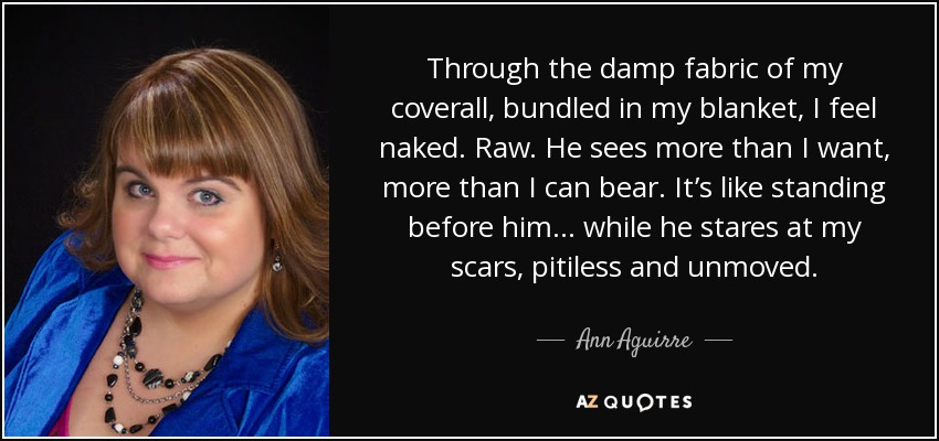 Through the damp fabric of my coverall, bundled in my blanket, I feel naked. Raw. He sees more than I want, more than I can bear. It's like standing before him ... while he stares at my scars, pitiless and unmoved. - Ann Aguirre