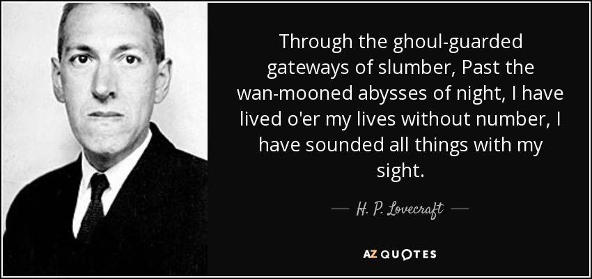 Through the ghoul-guarded gateways of slumber, Past the wan-mooned abysses of night, I have lived o'er my lives without number, I have sounded all things with my sight. - H. P. Lovecraft