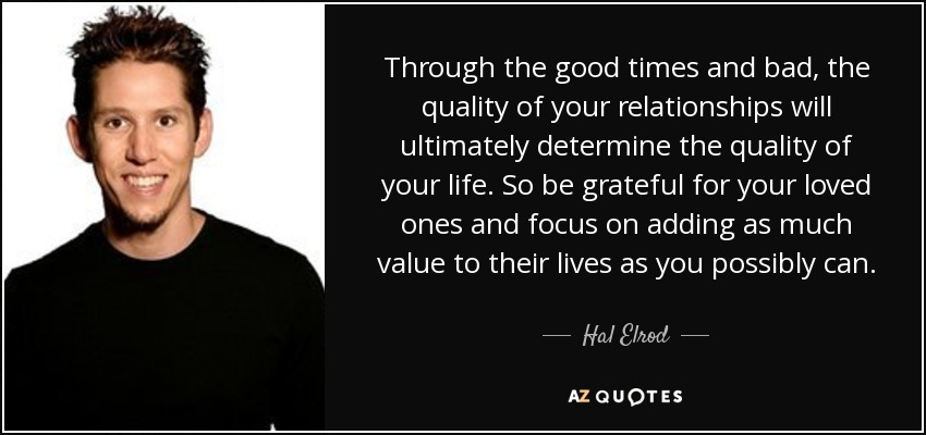 Through the good times and bad, the quality of your relationships will ultimately determine the quality of your life. So be grateful for your loved ones and focus on adding as much value to their lives as you possibly can. - Hal Elrod