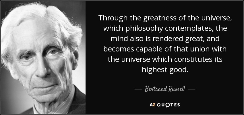 Through the greatness of the universe, which philosophy contemplates, the mind also is rendered great, and becomes capable of that union with the universe which constitutes its highest good. - Bertrand Russell
